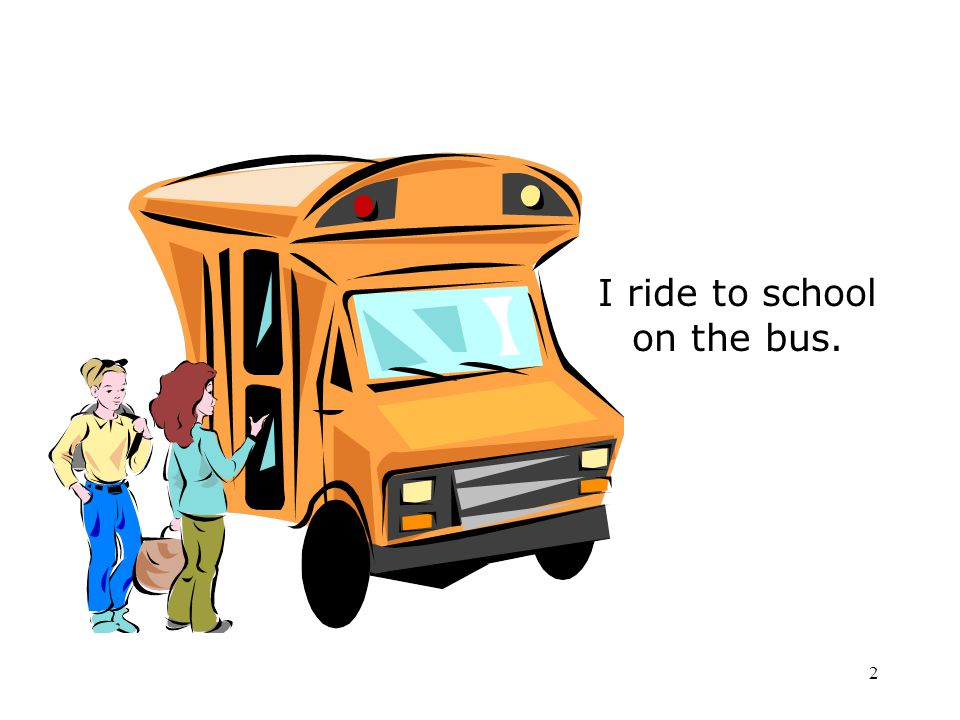 I ride to school on the bus.