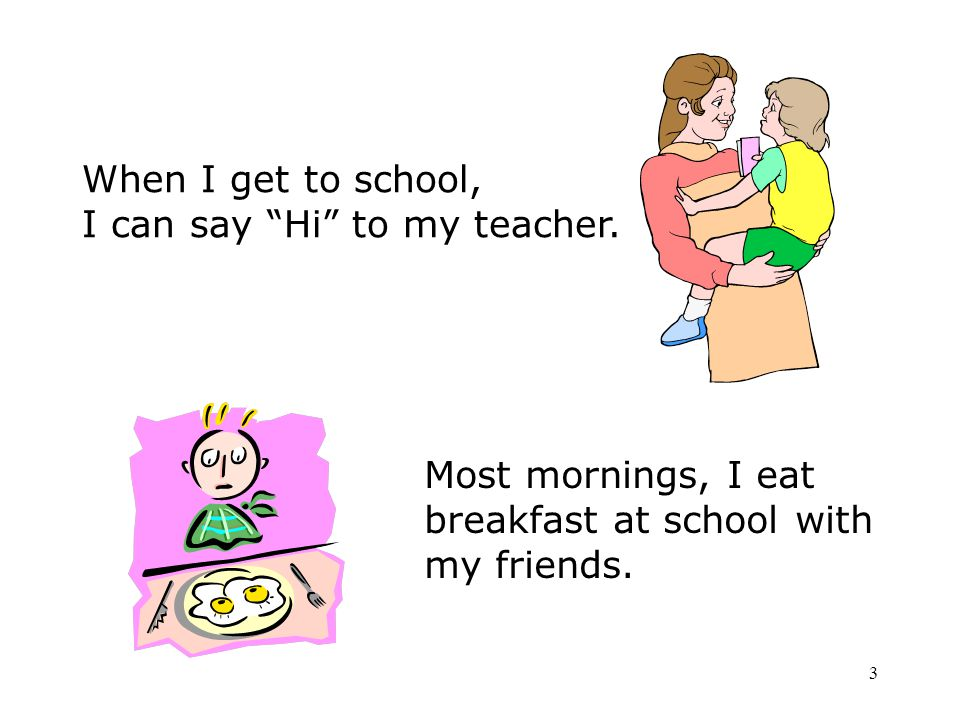 When I get to school, I can say Hi to my teacher. Most mornings, I eat. breakfast at school with.