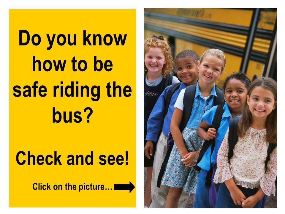 Do you know how to be safe riding the bus. Check and see