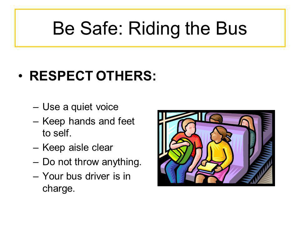Be Safe: Riding the Bus RESPECT OTHERS: Use a quiet voice
