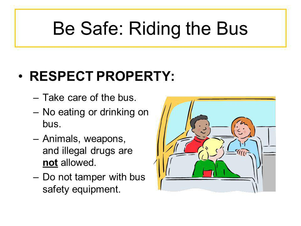 Be Safe: Riding the Bus RESPECT PROPERTY: Take care of the bus.