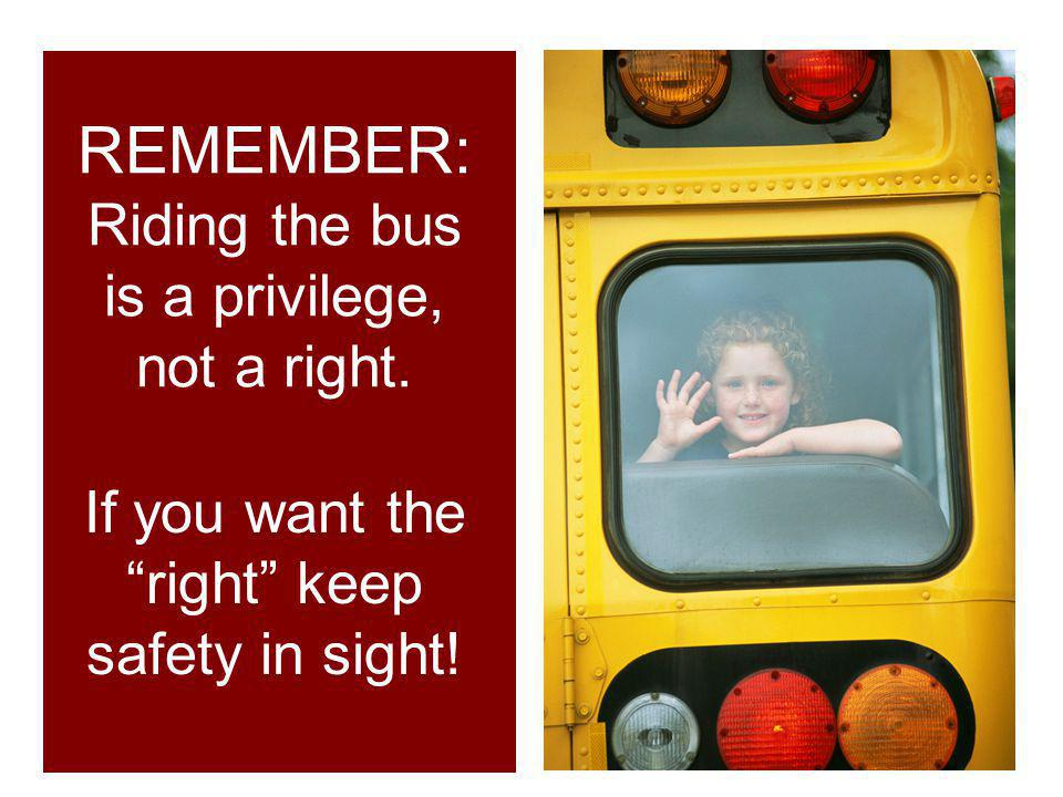 REMEMBER: Riding the bus is a privilege, not a right.