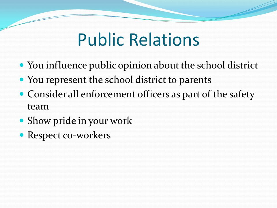 Public Relations You influence public opinion about the school district. You represent the school district to parents.