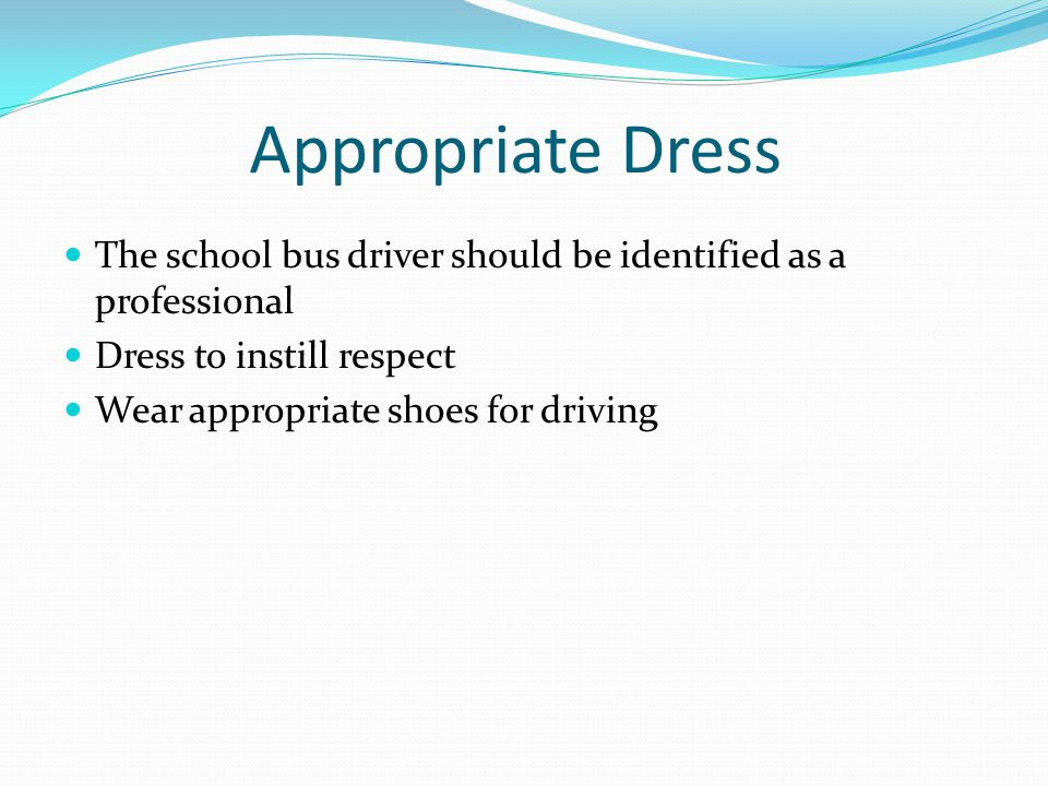 Appropriate Dress The school bus driver should be identified as a professional. Dress to instill respect.