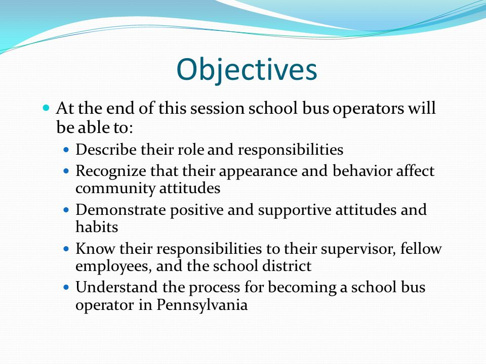 Objectives At the end of this session school bus operators will be able to: Describe their role and responsibilities.