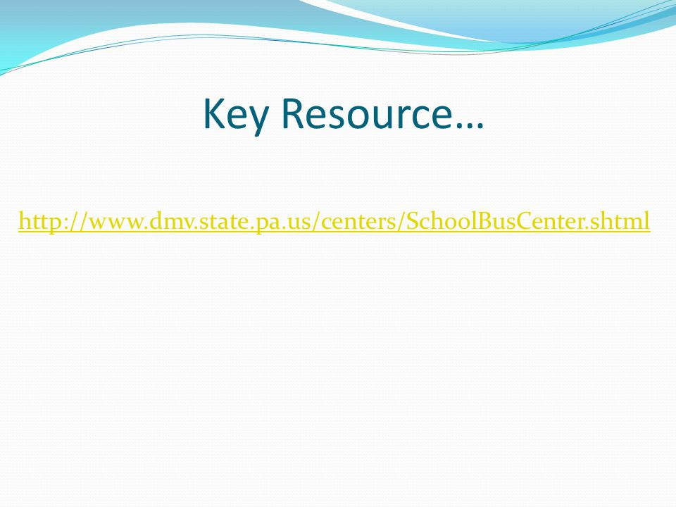Key Resource… http://www.dmv.state.pa.us/centers/SchoolBusCenter.shtml