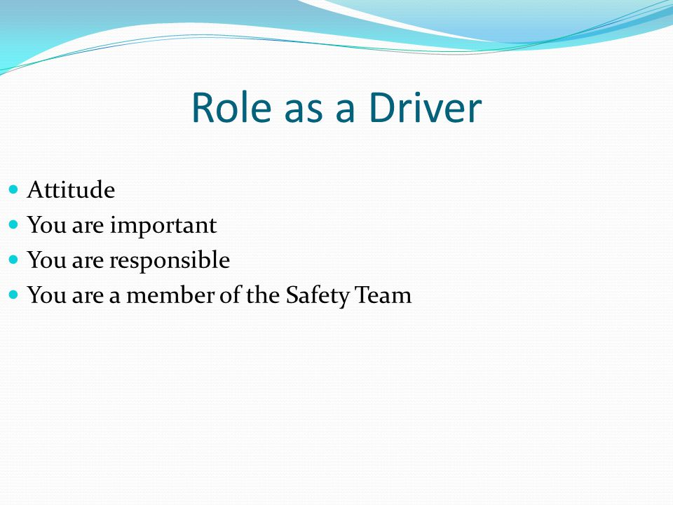 Role as a Driver Attitude You are important You are responsible
