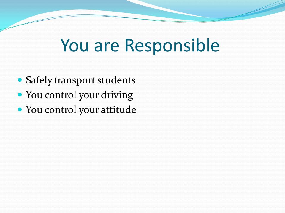 You are Responsible Safely transport students You control your driving