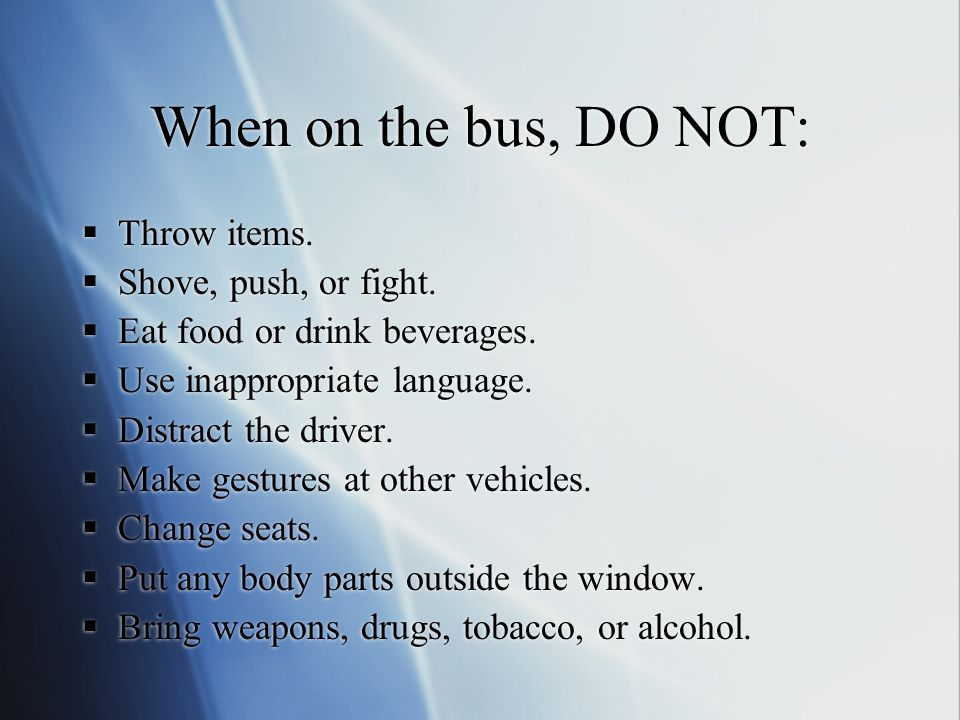 When on the bus, DO NOT: Throw items. Shove, push, or fight.