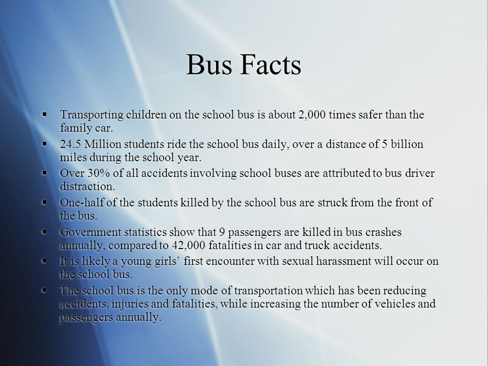 Bus Facts Transporting children on the school bus is about 2,000 times safer than the family car.