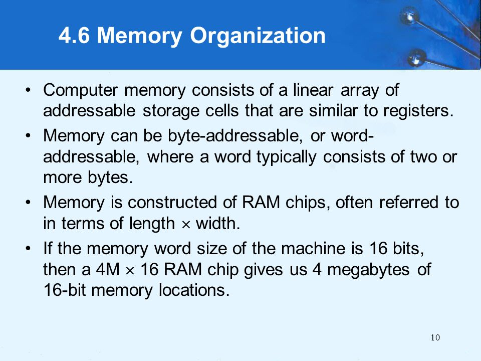 4.6 Memory Organization Computer memory consists of a linear array of addressable storage cells that are similar to registers.