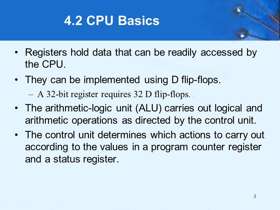 4.2 CPU Basics Registers hold data that can be readily accessed by the CPU. They can be implemented using D flip-flops.