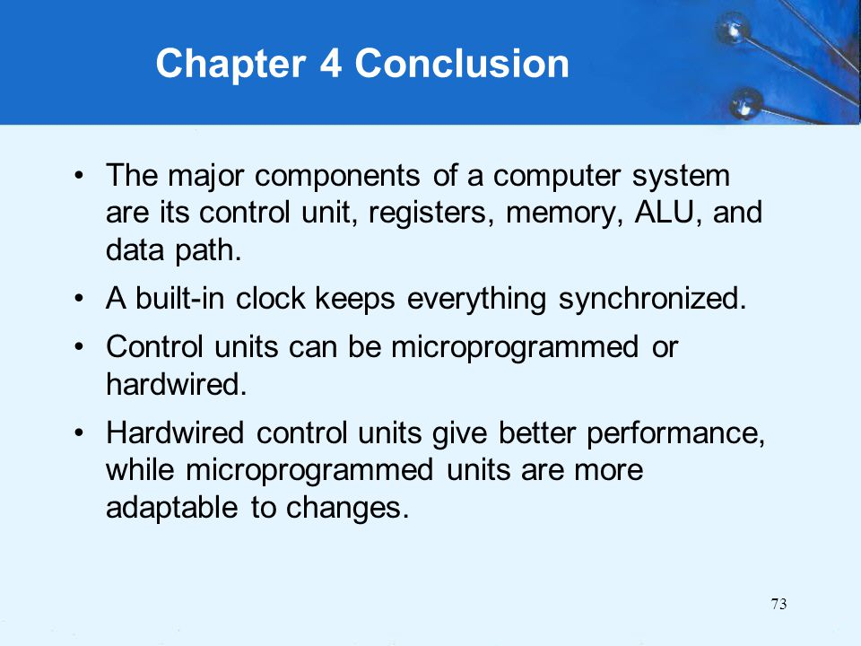 Chapter 4 Conclusion The major components of a computer system are its control unit, registers, memory, ALU, and data path.