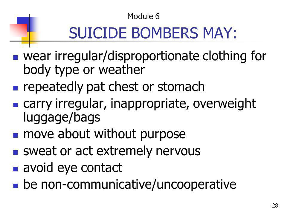 Module 6 SUICIDE BOMBERS MAY: wear irregular/disproportionate clothing for body type or weather. repeatedly pat chest or stomach.