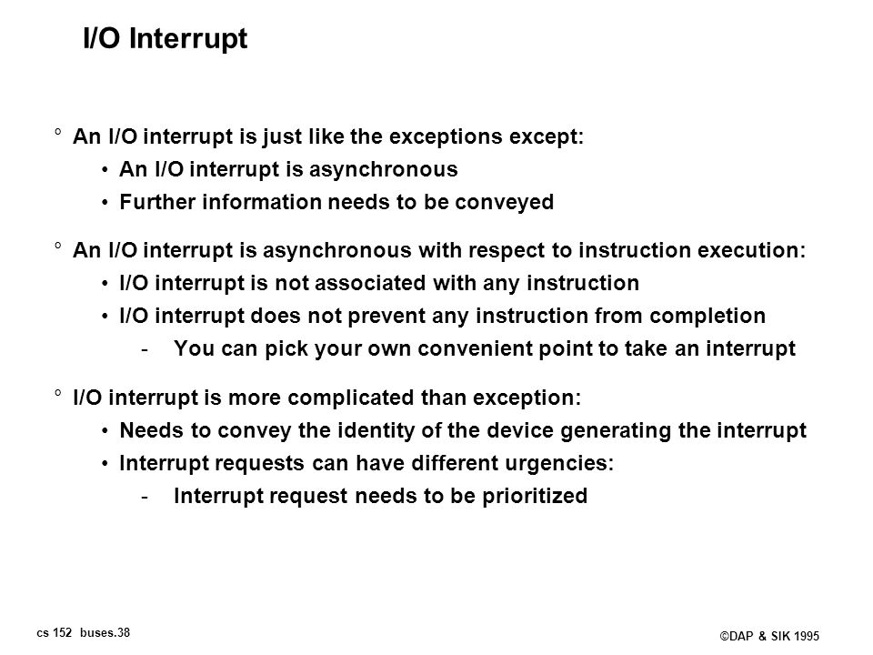 I/O Interrupt An I/O interrupt is just like the exceptions except: