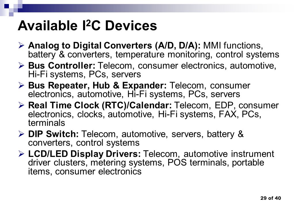 Available I2C Devices Analog to Digital Converters (A/D, D/A): MMI functions, battery & converters, temperature monitoring, control systems.