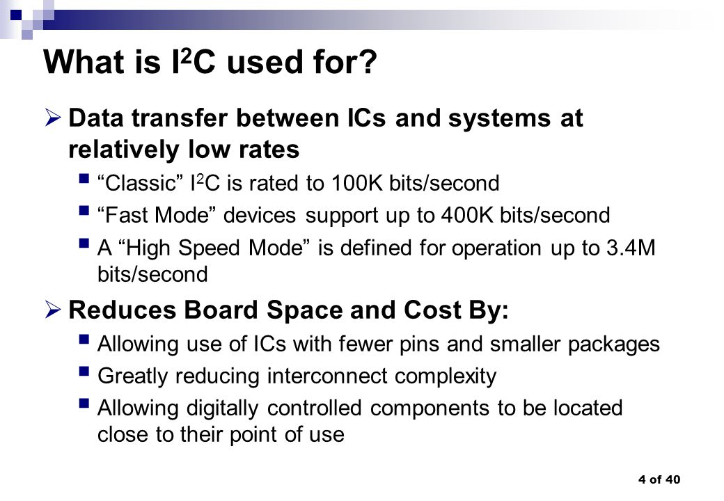 What is I2C used for Data transfer between ICs and systems at relatively low rates. Classic I2C is rated to 100K bits/second.