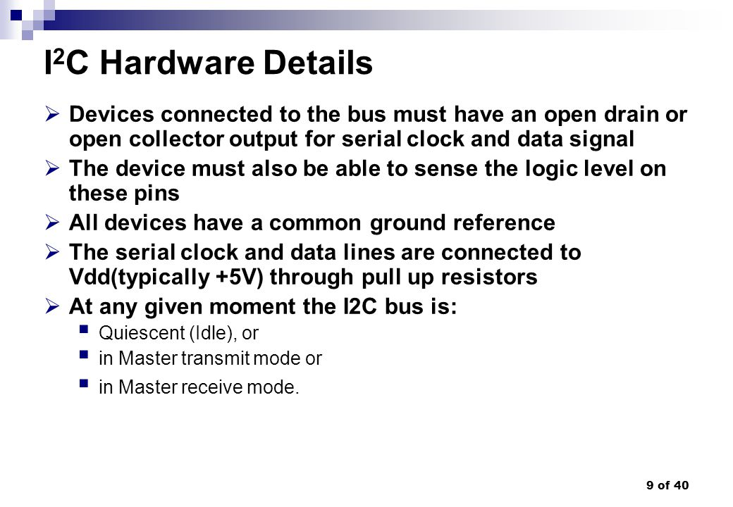 I2C Hardware Details Devices connected to the bus must have an open drain or open collector output for serial clock and data signal.
