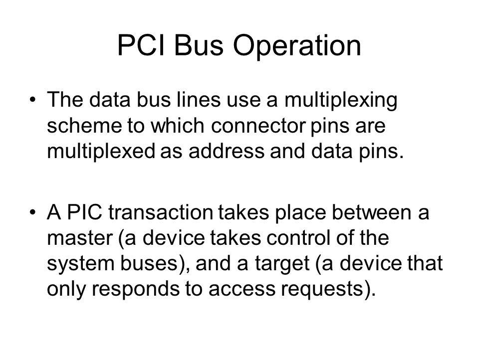 PCI Bus Operation The data bus lines use a multiplexing scheme to which connector pins are multiplexed as address and data pins.
