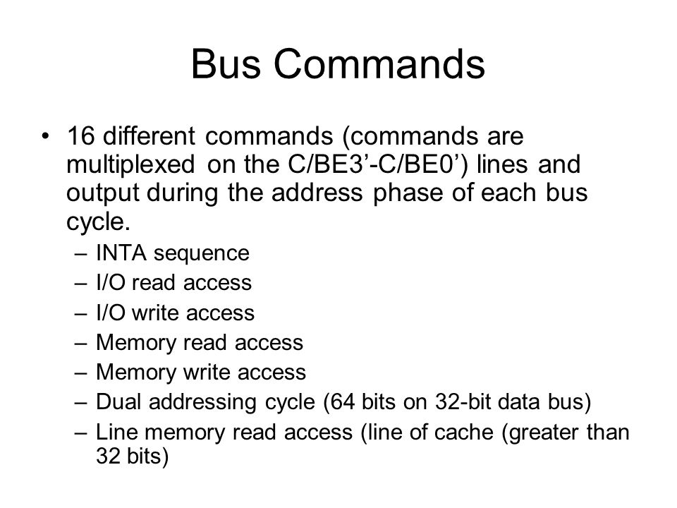 Bus Commands 16 different commands (commands are multiplexed on the C/BE3'-C/BE0') lines and output during the address phase of each bus cycle.