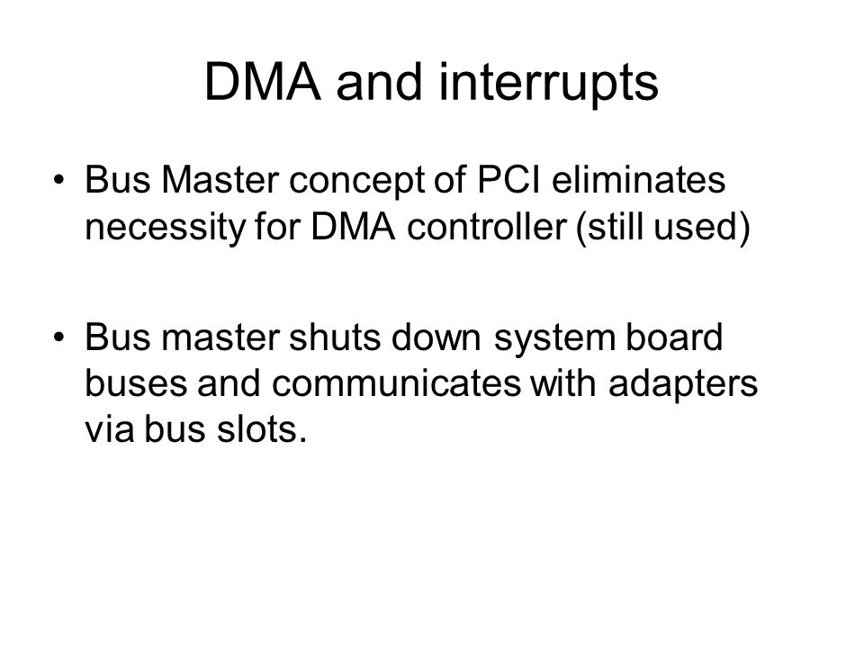 DMA and interrupts Bus Master concept of PCI eliminates necessity for DMA controller (still used)