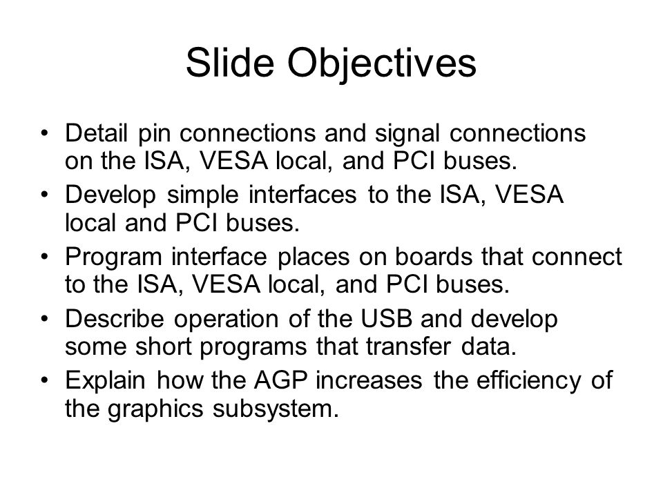 Slide Objectives Detail pin connections and signal connections on the ISA, VESA local, and PCI buses.