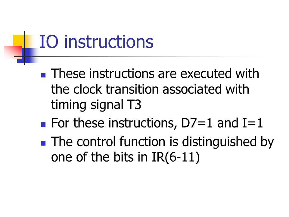 IO instructions These instructions are executed with the clock transition associated with timing signal T3.
