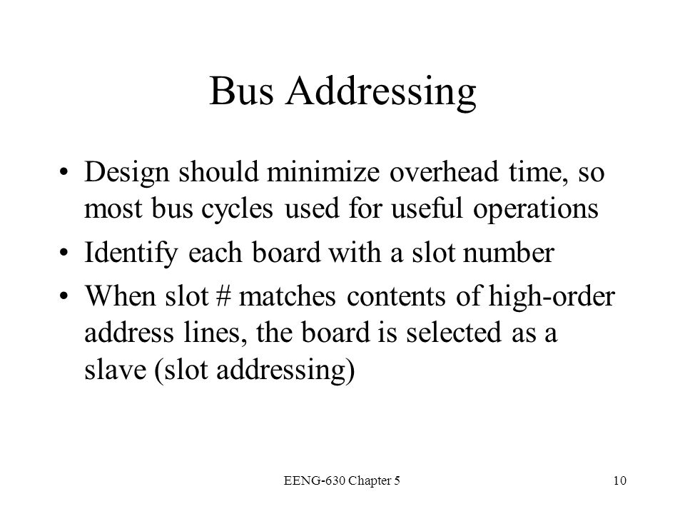 Bus Addressing Design should minimize overhead time, so most bus cycles used for useful operations.
