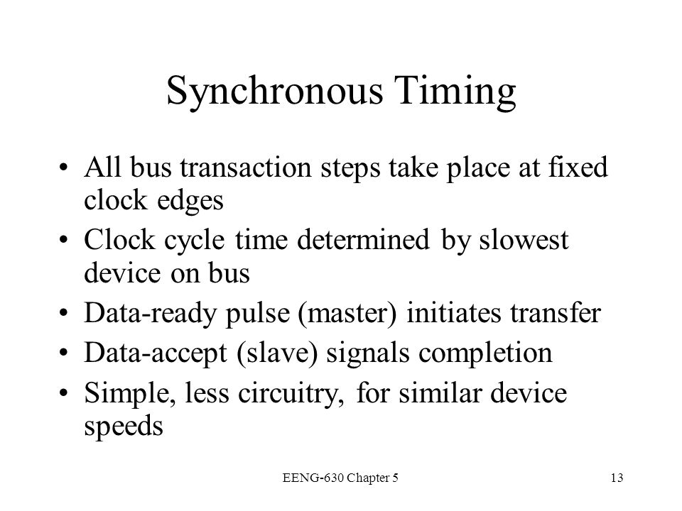 Synchronous Timing All bus transaction steps take place at fixed clock edges. Clock cycle time determined by slowest device on bus.