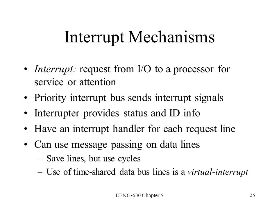 Interrupt Mechanisms Interrupt: request from I/O to a processor for service or attention. Priority interrupt bus sends interrupt signals.