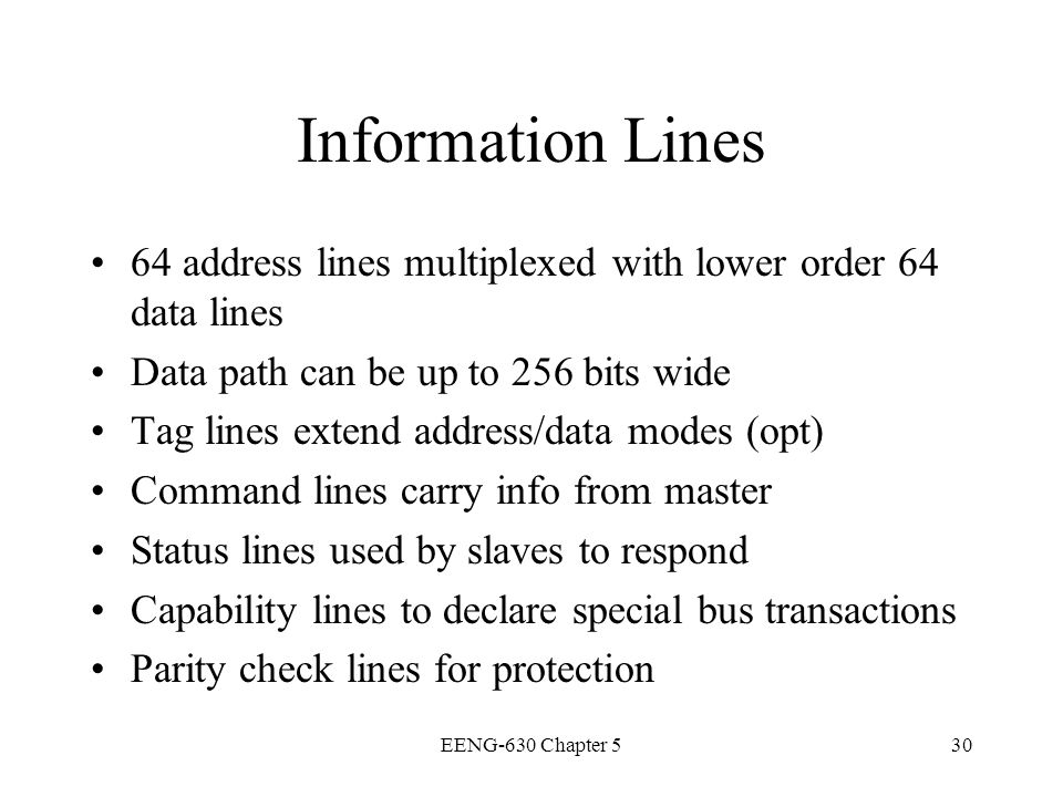 Information Lines 64 address lines multiplexed with lower order 64 data lines. Data path can be up to 256 bits wide.