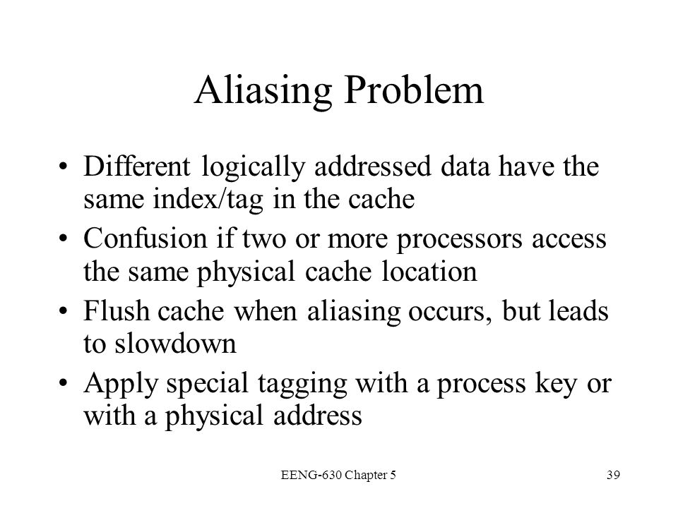 Aliasing Problem Different logically addressed data have the same index/tag in the cache.