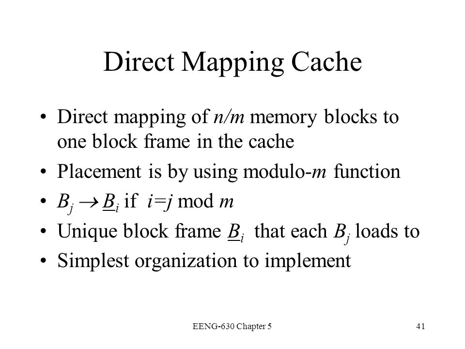 Direct Mapping Cache Direct mapping of n/m memory blocks to one block frame in the cache. Placement is by using modulo-m function.