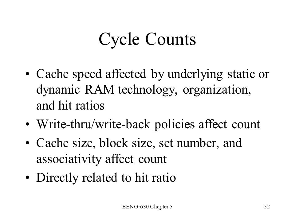 Cycle Counts Cache speed affected by underlying static or dynamic RAM technology, organization, and hit ratios.