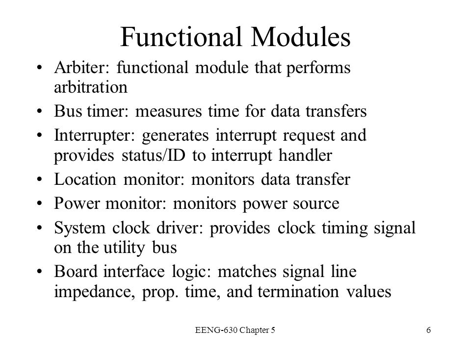 Functional Modules Arbiter: functional module that performs arbitration. Bus timer: measures time for data transfers.