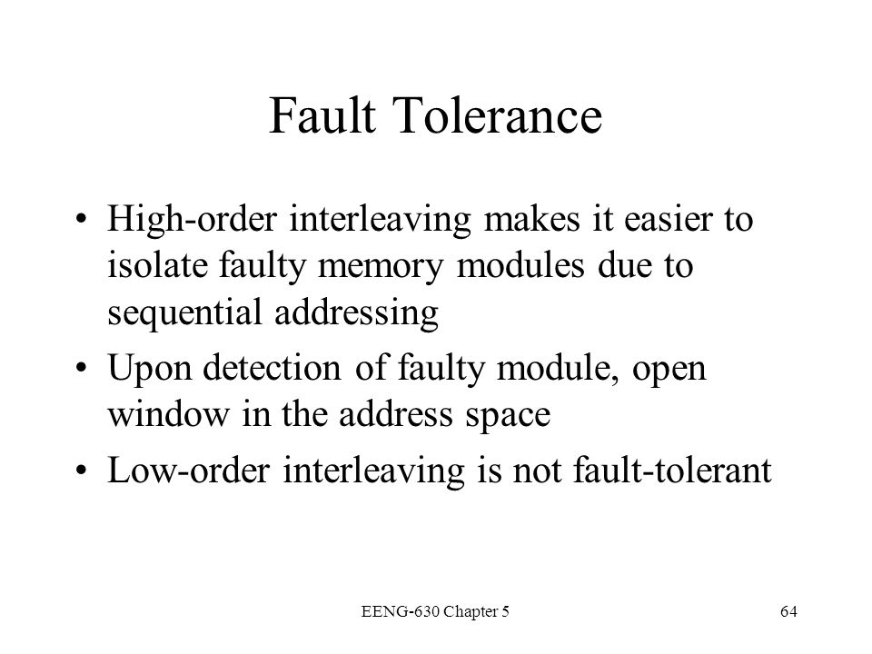 Fault Tolerance High-order interleaving makes it easier to isolate faulty memory modules due to sequential addressing.