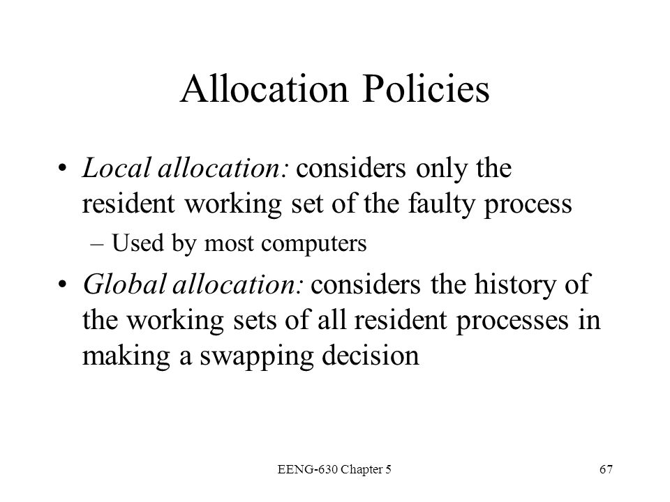 Allocation Policies Local allocation: considers only the resident working set of the faulty process.