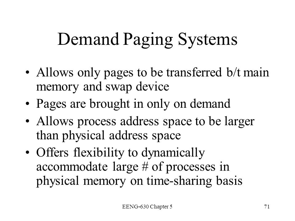 Demand Paging Systems Allows only pages to be transferred b/t main memory and swap device. Pages are brought in only on demand.
