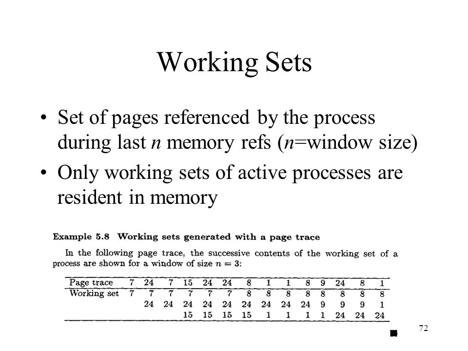 Working Sets Set of pages referenced by the process during last n memory refs (n=window size)