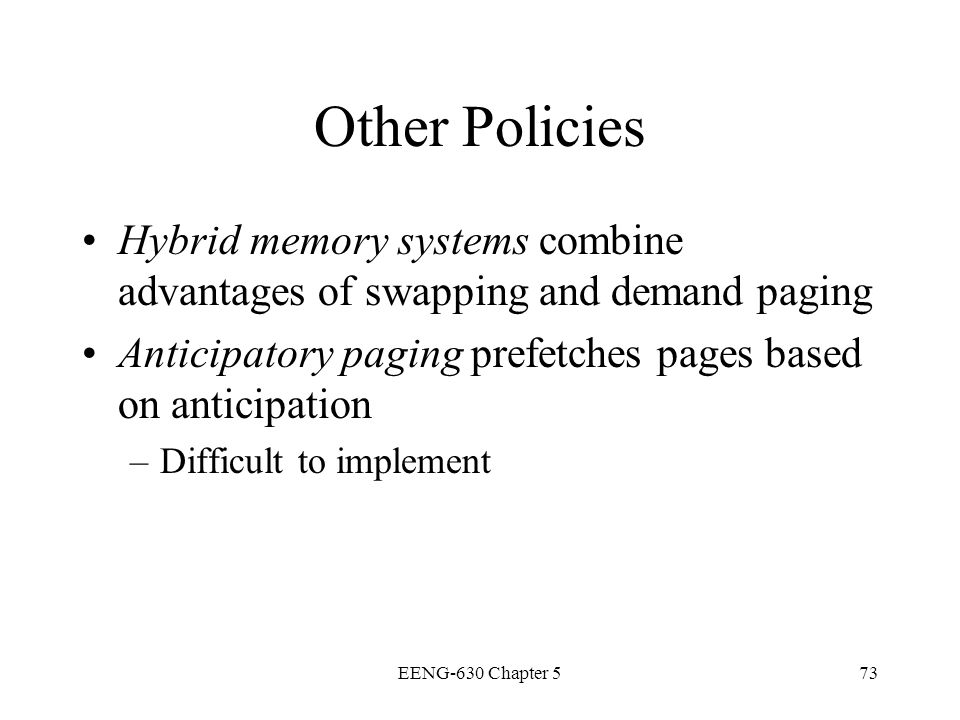 Other Policies Hybrid memory systems combine advantages of swapping and demand paging. Anticipatory paging prefetches pages based on anticipation.