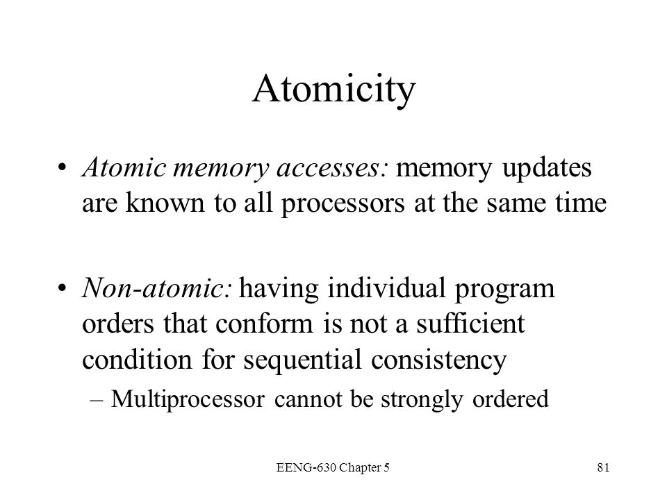 Atomicity Atomic memory accesses: memory updates are known to all processors at the same time.