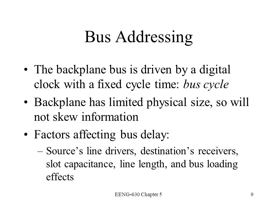 Bus Addressing The backplane bus is driven by a digital clock with a fixed cycle time: bus cycle.