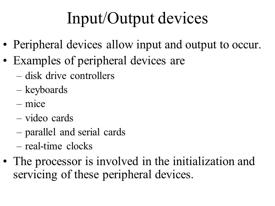 Input/Output devices Peripheral devices allow input and output to occur. Examples of peripheral devices are.