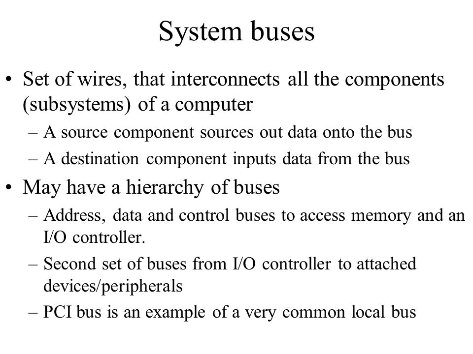 System buses Set of wires, that interconnects all the components (subsystems) of a computer. A source component sources out data onto the bus.