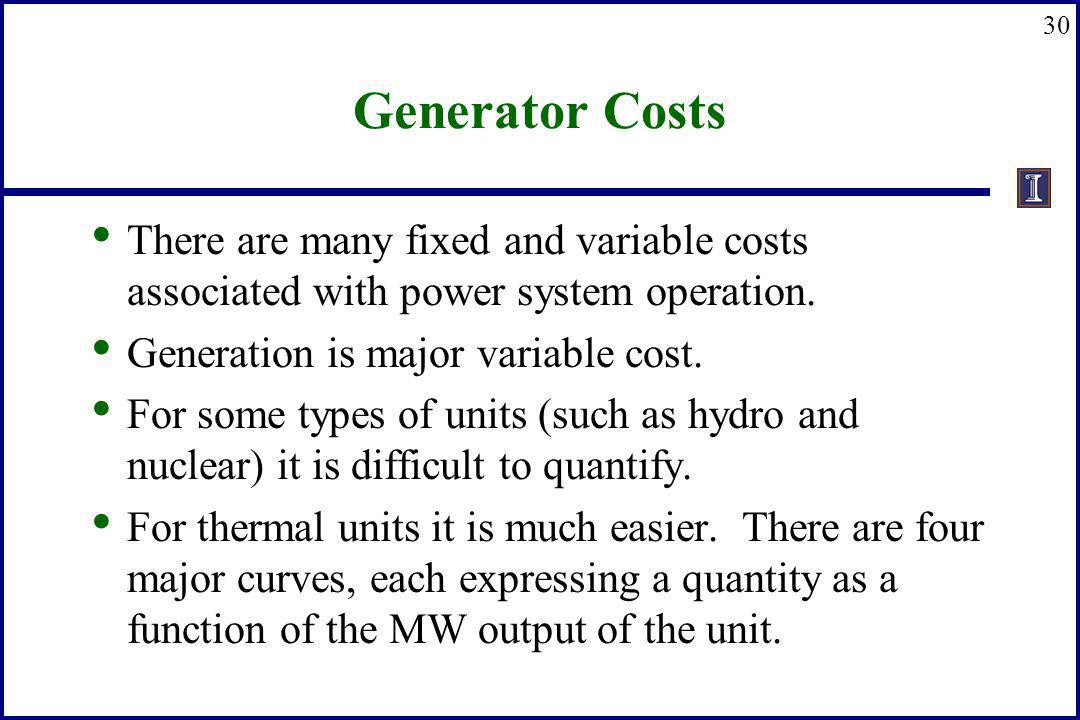 Generator Costs There are many fixed and variable costs associated with power system operation. Generation is major variable cost.