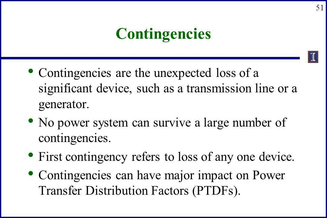 Contingencies Contingencies are the unexpected loss of a significant device, such as a transmission line or a generator.