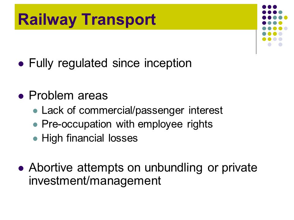 Railway Transport Fully regulated since inception Problem areas
