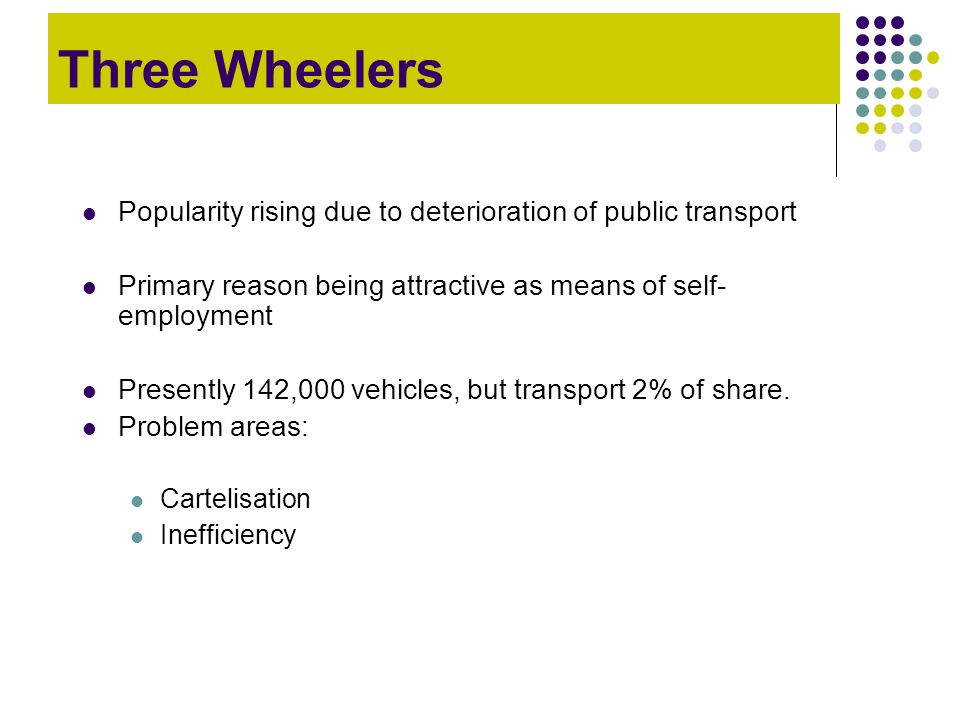 Three Wheelers Popularity rising due to deterioration of public transport. Primary reason being attractive as means of self-employment.