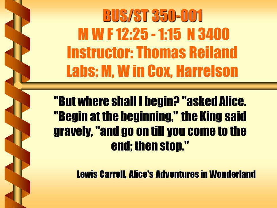 BUS/ST 350-001 M W F 12:25 - 1:15 N 3400 Instructor: Thomas Reiland Labs: M, W in Cox, Harrelson