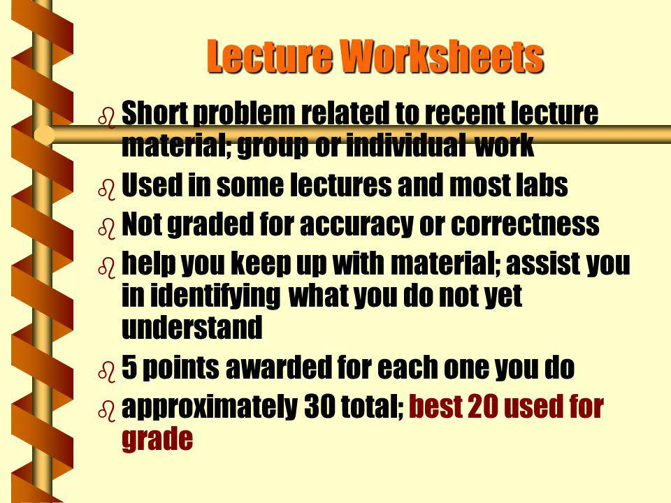 Lecture Worksheets Short problem related to recent lecture material; group or individual work. Used in some lectures and most labs.